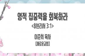 2021-04-14 영적 집중력을 회복하라 (이준희목사)