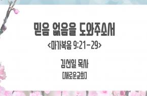 2021-06-02 믿음 없음을 도와주소서 (김선일 목사)