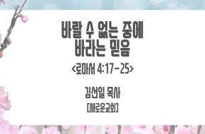 2021-09-08 바랄 수 없는 중에 바라는 믿음 (김선일 목사)